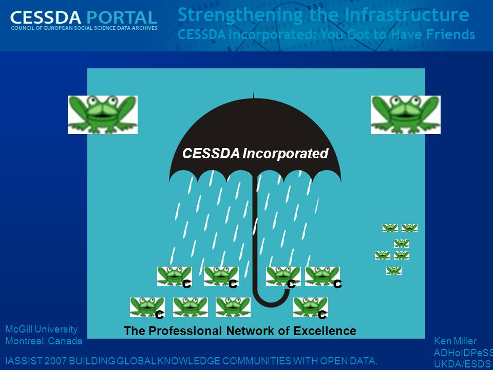 Strengthening the Infrastructure CESSDA Incorporated: You Got to Have Friends IASSIST 2007 BUILDING GLOBAL KNOWLEDGE COMMUNITIES WITH OPEN DATA.
