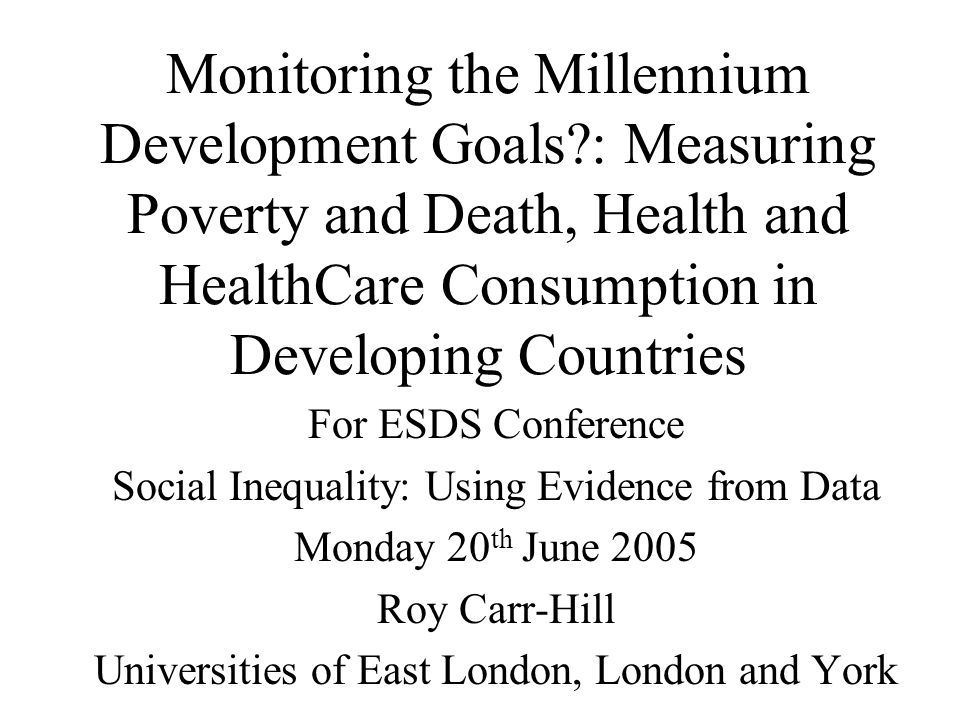 Monitoring the Millennium Development Goals : Measuring Poverty and Death, Health and HealthCare Consumption in Developing Countries For ESDS Conference Social Inequality: Using Evidence from Data Monday 20 th June 2005 Roy Carr-Hill Universities of East London, London and York