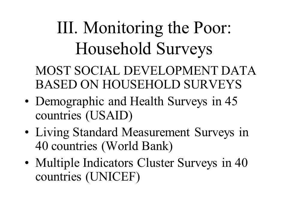III. Monitoring the Poor: Household Surveys MOST SOCIAL DEVELOPMENT DATA BASED ON HOUSEHOLD SURVEYS Demographic and Health Surveys in 45 countries (US