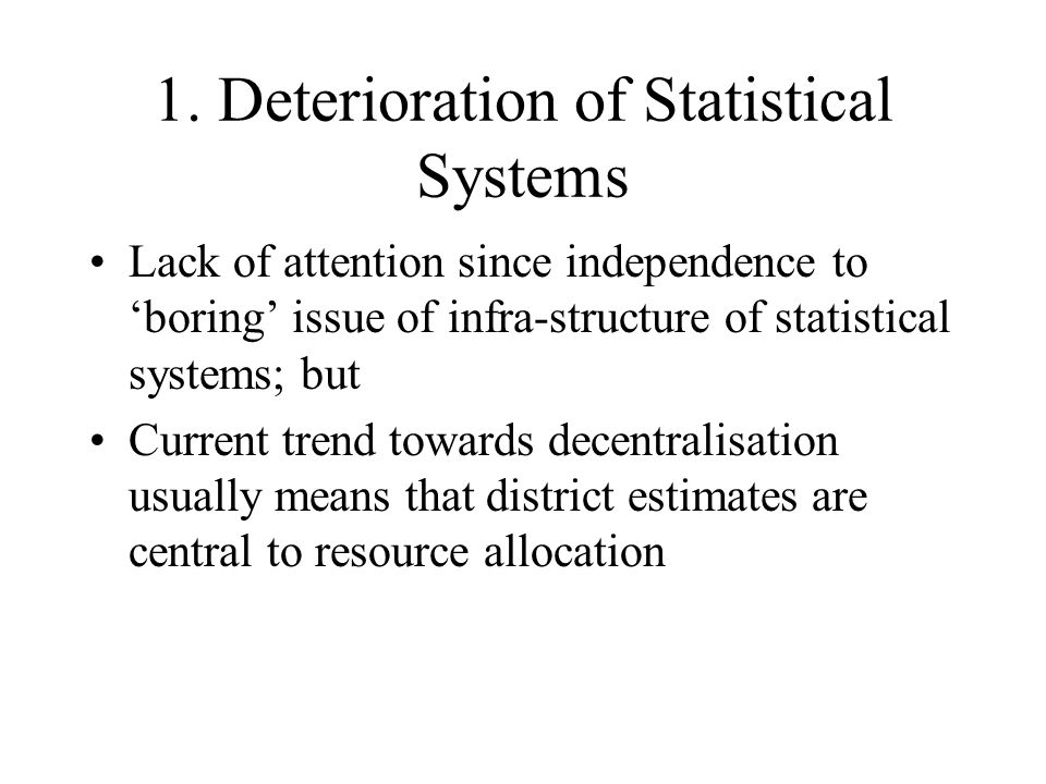 1. Deterioration of Statistical Systems Lack of attention since independence to boring issue of infra-structure of statistical systems; but Current tr