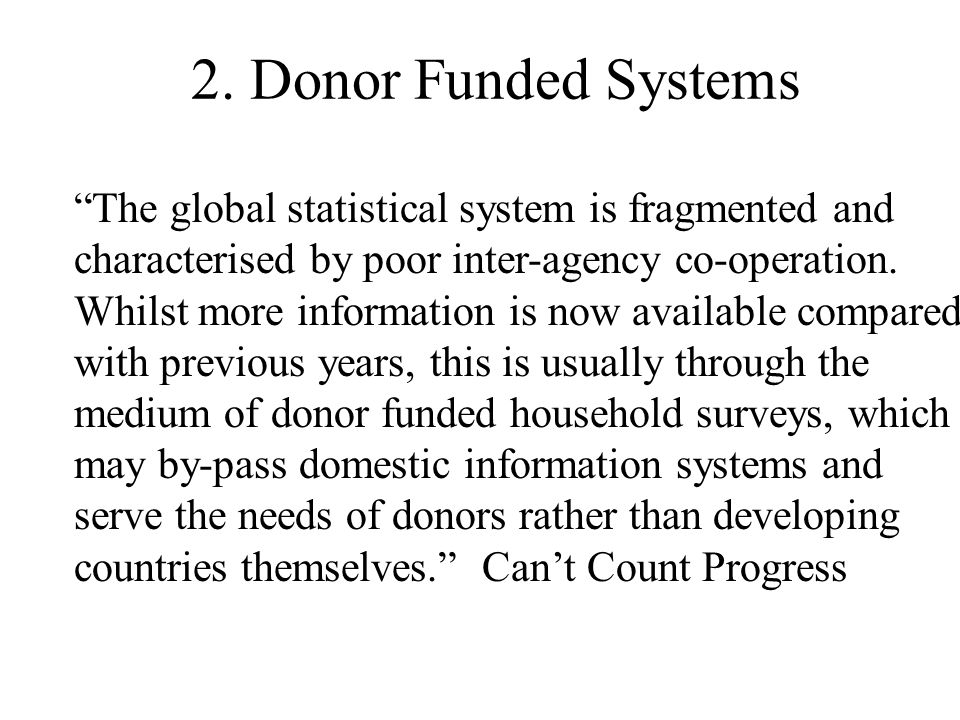 2. Donor Funded Systems The global statistical system is fragmented and characterised by poor inter-agency co-operation. Whilst more information is no