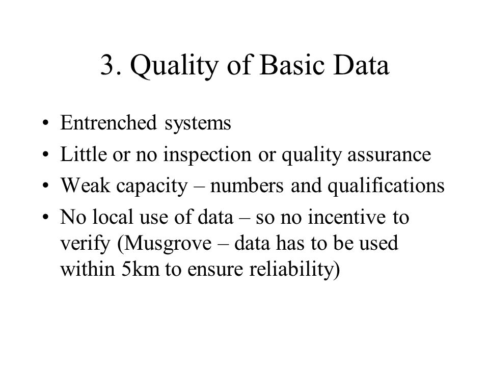3. Quality of Basic Data Entrenched systems Little or no inspection or quality assurance Weak capacity – numbers and qualifications No local use of da