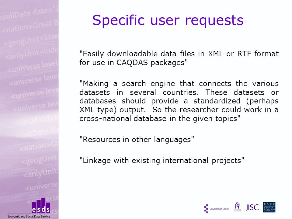 Specific user requests Easily downloadable data files in XML or RTF format for use in CAQDAS packages Making a search engine that connects the various datasets in several countries.