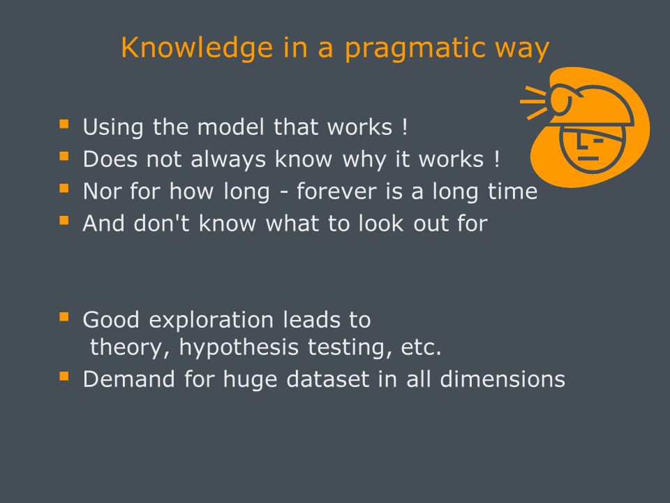 Knowledge in a pragmatic way Using the model that works ! Does not always know why it works ! Nor for how long - forever is a long time And don't know