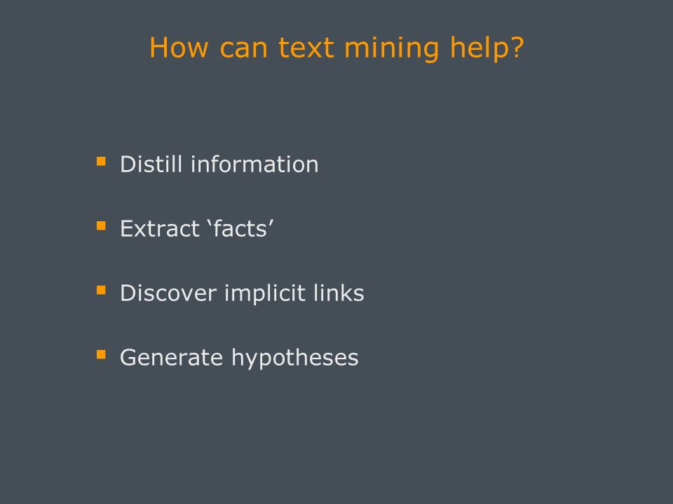 How can text mining help? Distill information Extract facts Discover implicit links Generate hypotheses