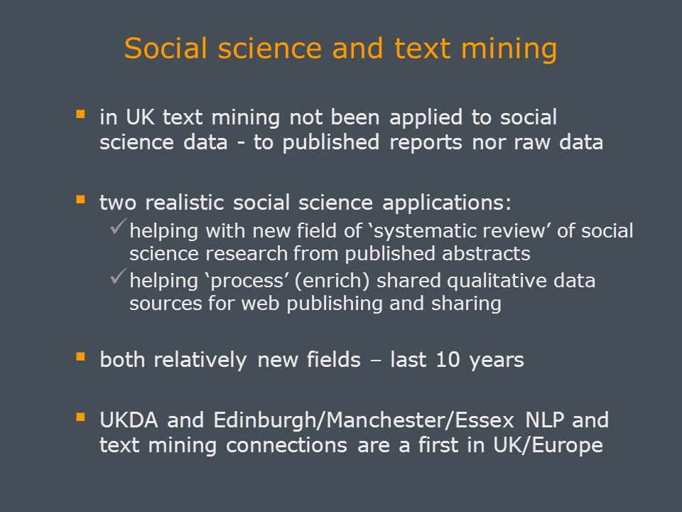 Social science and text mining in UK text mining not been applied to social science data - to published reports nor raw data two realistic social science applications: helping with new field of systematic review of social science research from published abstracts helping process (enrich) shared qualitative data sources for web publishing and sharing both relatively new fields – last 10 years UKDA and Edinburgh/Manchester/Essex NLP and text mining connections are a first in UK/Europe