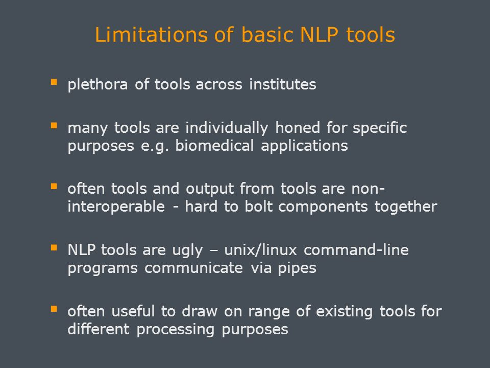 Limitations of basic NLP tools plethora of tools across institutes many tools are individually honed for specific purposes e.g.