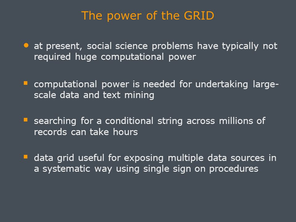 The power of the GRID at present, social science problems have typically not required huge computational power computational power is needed for undertaking large- scale data and text mining searching for a conditional string across millions of records can take hours data grid useful for exposing multiple data sources in a systematic way using single sign on procedures