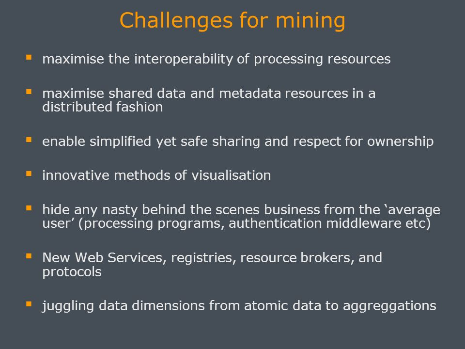 Challenges for mining maximise the interoperability of processing resources maximise shared data and metadata resources in a distributed fashion enabl