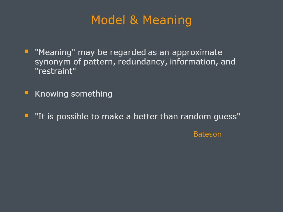 Model & Meaning Meaning may be regarded as an approximate synonym of pattern, redundancy, information, and restraint Knowing something It is possible to make a better than random guess Bateson