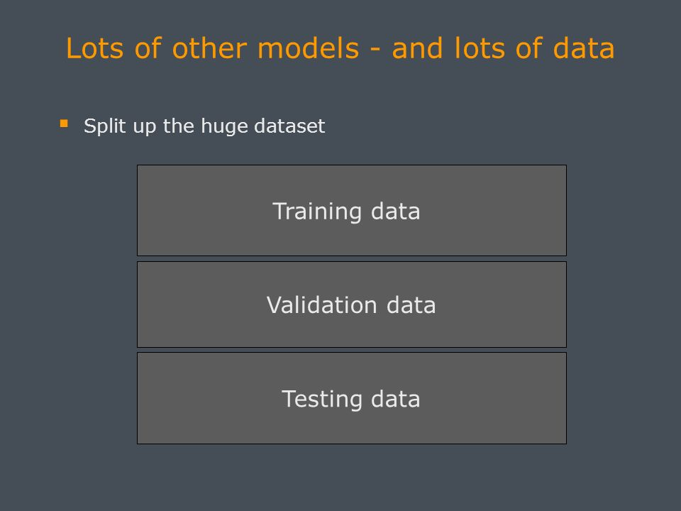 Lots of other models - and lots of data Split up the huge dataset Training data Validation data Testing data