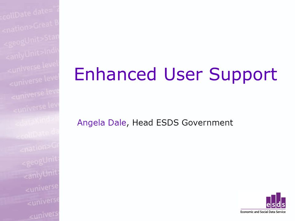 Enhanced User Support Angela Dale, Head ESDS Government
