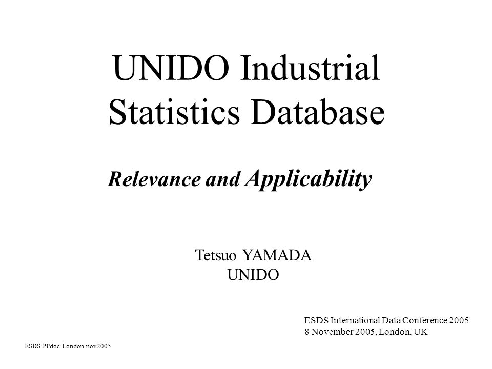 UNIDO Industrial Statistics Database Relevance and Applicability ESDS-PPdoc-London-nov2005 ESDS International Data Conference November 2005, London, UK Tetsuo YAMADA UNIDO