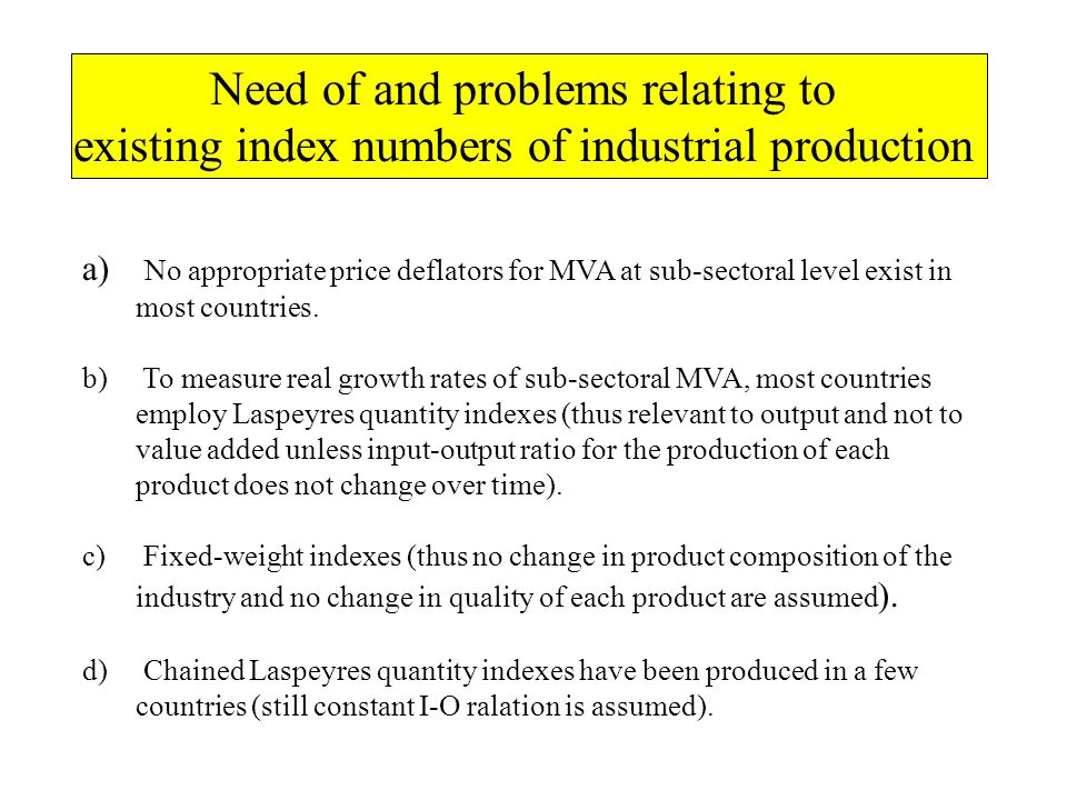 Need of and problems relating to existing index numbers of industrial production a) No appropriate price deflators for MVA at sub-sectoral level exist in most countries.