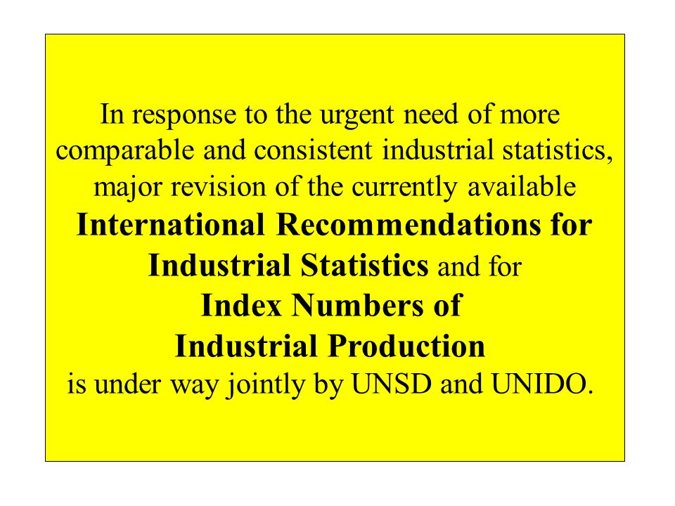 In response to the urgent need of more comparable and consistent industrial statistics, major revision of the currently available International Recommendations for Industrial Statistics and for Index Numbers of Industrial Production is under way jointly by UNSD and UNIDO.