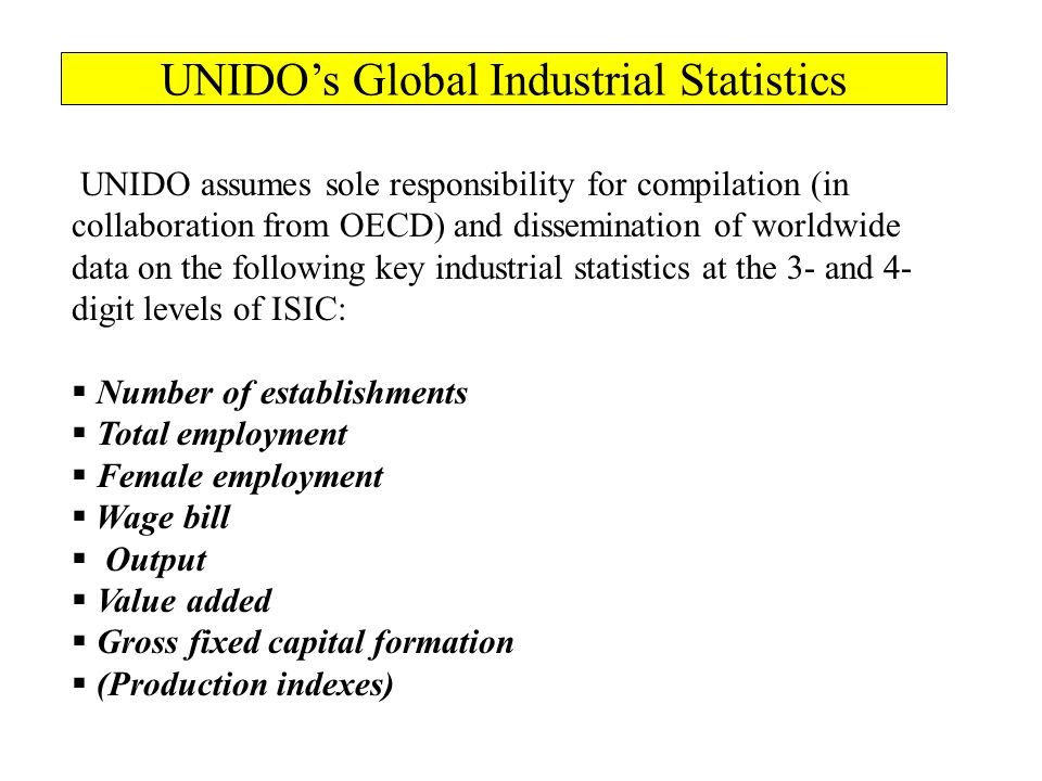 UNIDO assumes sole responsibility for compilation (in collaboration from OECD) and dissemination of worldwide data on the following key industrial statistics at the 3- and 4- digit levels of ISIC: Number of establishments Total employment Female employment Wage bill Output Value added Gross fixed capital formation (Production indexes) UNIDOs Global Industrial Statistics