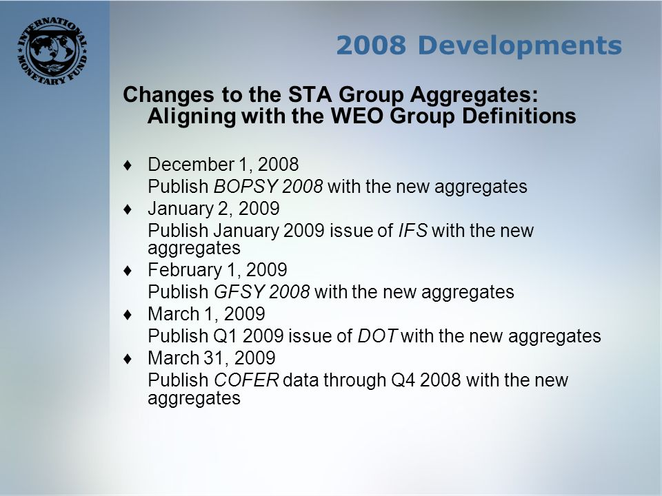 2008 Developments Changes to the STA Group Aggregates: Aligning with the WEO Group Definitions December 1, 2008 Publish BOPSY 2008 with the new aggregates January 2, 2009 Publish January 2009 issue of IFS with the new aggregates February 1, 2009 Publish GFSY 2008 with the new aggregates March 1, 2009 Publish Q1 2009 issue of DOT with the new aggregates March 31, 2009 Publish COFER data through Q4 2008 with the new aggregates