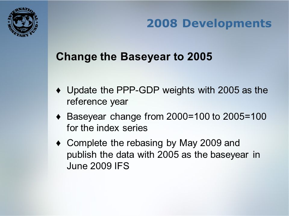 2008 Developments Change the Baseyear to 2005 Update the PPP-GDP weights with 2005 as the reference year Baseyear change from 2000=100 to 2005=100 for the index series Complete the rebasing by May 2009 and publish the data with 2005 as the baseyear in June 2009 IFS