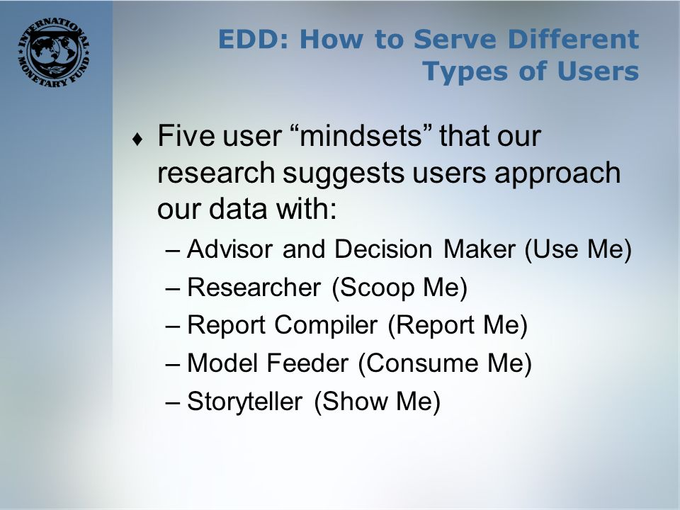 EDD: How to Serve Different Types of Users Five user mindsets that our research suggests users approach our data with: –Advisor and Decision Maker (Use Me) –Researcher (Scoop Me) –Report Compiler (Report Me) –Model Feeder (Consume Me) –Storyteller (Show Me)