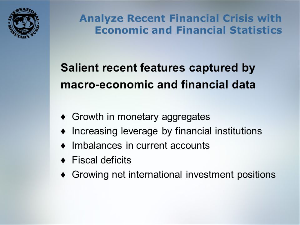 Analyze Recent Financial Crisis with Economic and Financial Statistics Salient recent features captured by macro-economic and financial data Growth in monetary aggregates Increasing leverage by financial institutions Imbalances in current accounts Fiscal deficits Growing net international investment positions