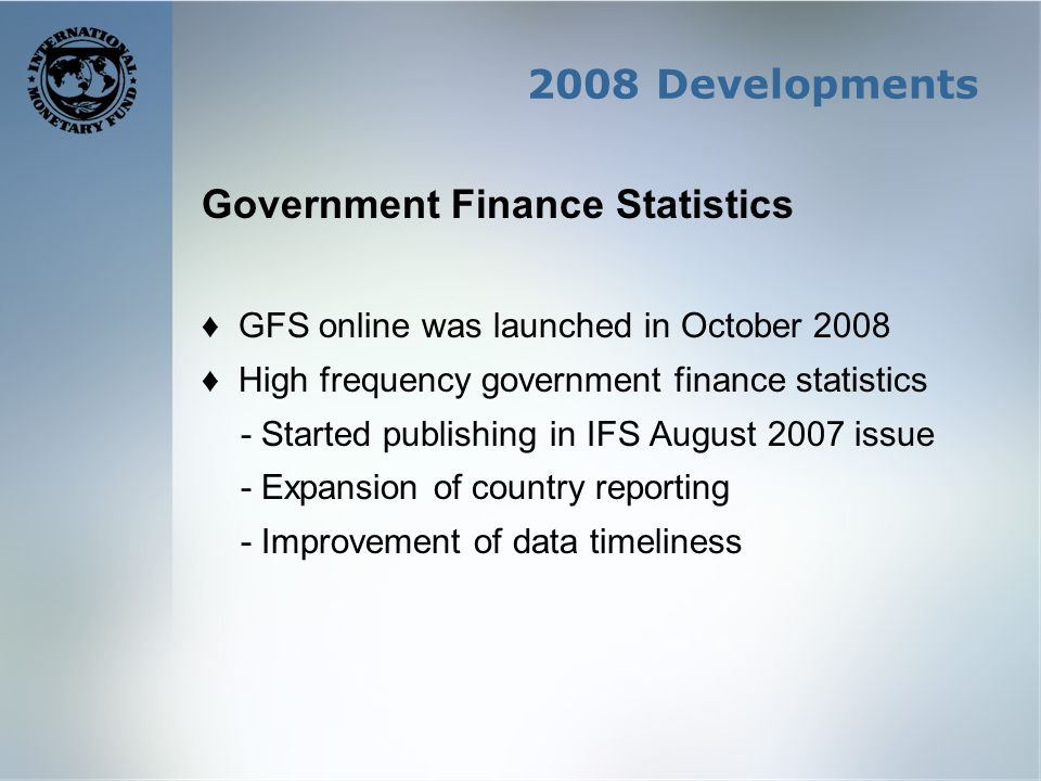 2008 Developments Government Finance Statistics GFS online was launched in October 2008 High frequency government finance statistics - Started publishing in IFS August 2007 issue - Expansion of country reporting - Improvement of data timeliness
