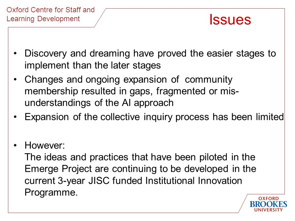 Oxford Centre for Staff and Learning Development Issues Discovery and dreaming have proved the easier stages to implement than the later stages Changes and ongoing expansion of community membership resulted in gaps, fragmented or mis- understandings of the AI approach Expansion of the collective inquiry process has been limited However: The ideas and practices that have been piloted in the Emerge Project are continuing to be developed in the current 3-year JISC funded Institutional Innovation Programme.