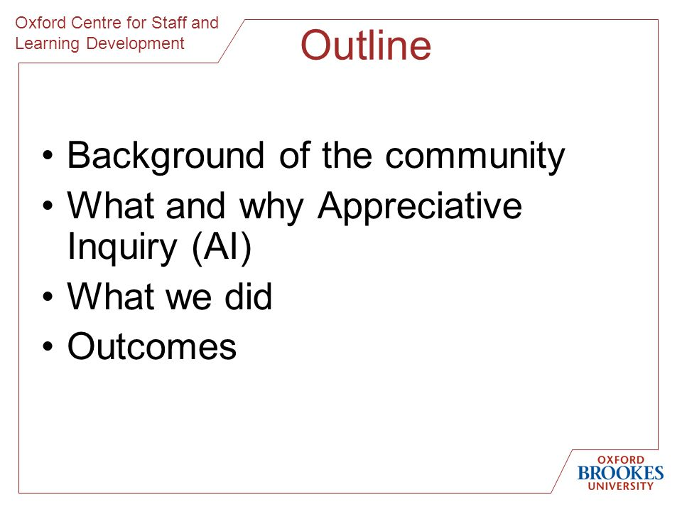 Oxford Centre for Staff and Learning Development Outline Background of the community What and why Appreciative Inquiry (AI) What we did Outcomes