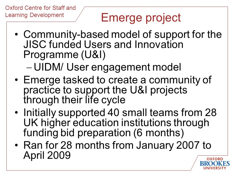 Oxford Centre for Staff and Learning Development Emerge project Community-based model of support for the JISC funded Users and Innovation Programme (U&I) UIDM/ User engagement model Emerge tasked to create a community of practice to support the U&I projects through their life cycle Initially supported 40 small teams from 28 UK higher education institutions through funding bid preparation (6 months) Ran for 28 months from January 2007 to April 2009