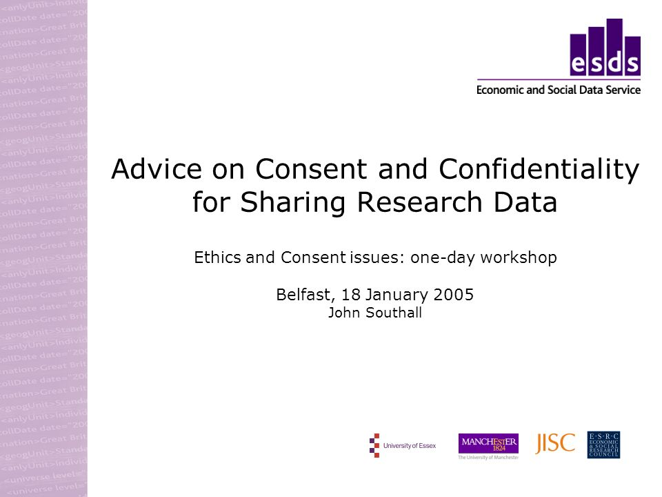 Advice on Consent and Confidentiality for Sharing Research Data Ethics and Consent issues: one-day workshop Belfast, 18 January 2005 John Southall