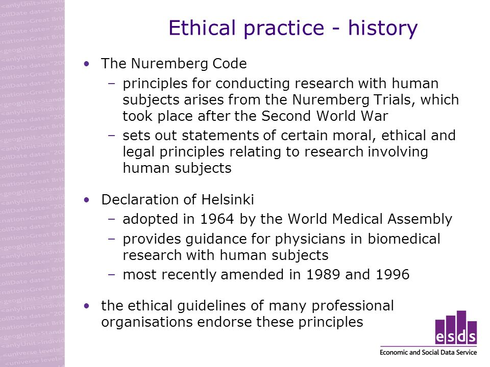 Ethical practice - history The Nuremberg Code –principles for conducting research with human subjects arises from the Nuremberg Trials, which took place after the Second World War –sets out statements of certain moral, ethical and legal principles relating to research involving human subjects Declaration of Helsinki –adopted in 1964 by the World Medical Assembly –provides guidance for physicians in biomedical research with human subjects –most recently amended in 1989 and 1996 the ethical guidelines of many professional organisations endorse these principles