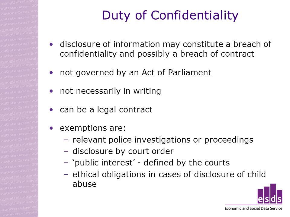 Duty of Confidentiality disclosure of information may constitute a breach of confidentiality and possibly a breach of contract not governed by an Act of Parliament not necessarily in writing can be a legal contract exemptions are: –relevant police investigations or proceedings –disclosure by court order –public interest - defined by the courts –ethical obligations in cases of disclosure of child abuse