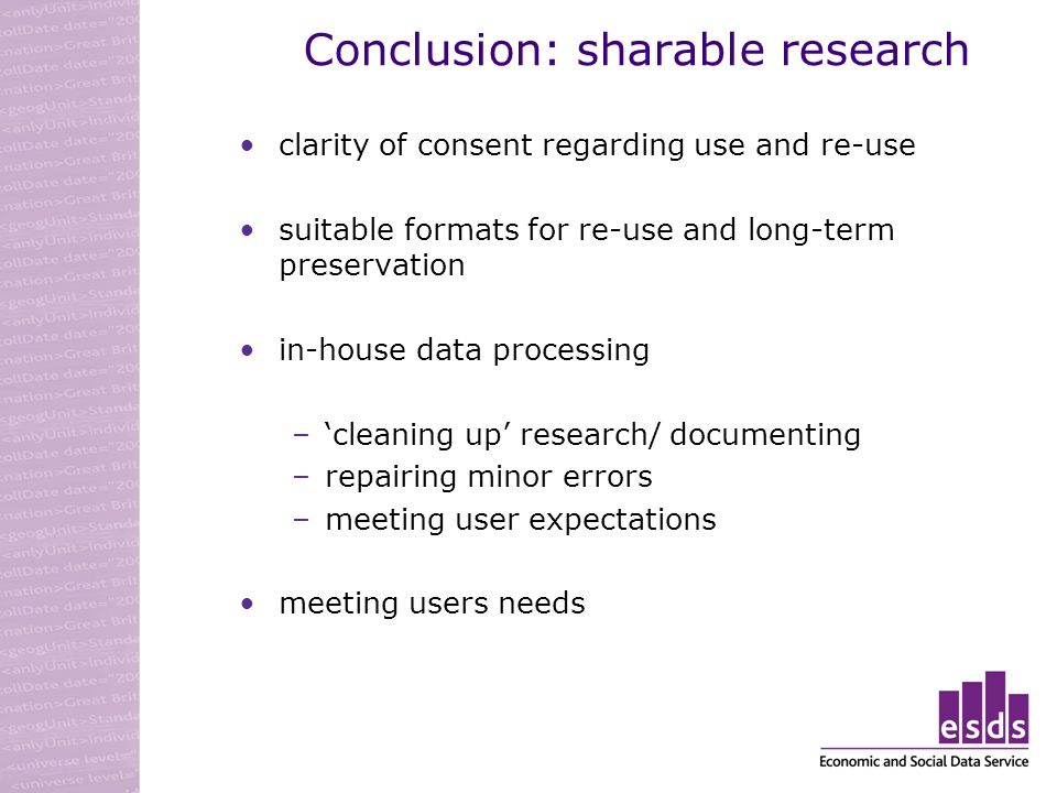 Conclusion: sharable research clarity of consent regarding use and re-use suitable formats for re-use and long-term preservation in-house data processing –cleaning up research/ documenting –repairing minor errors –meeting user expectations meeting users needs