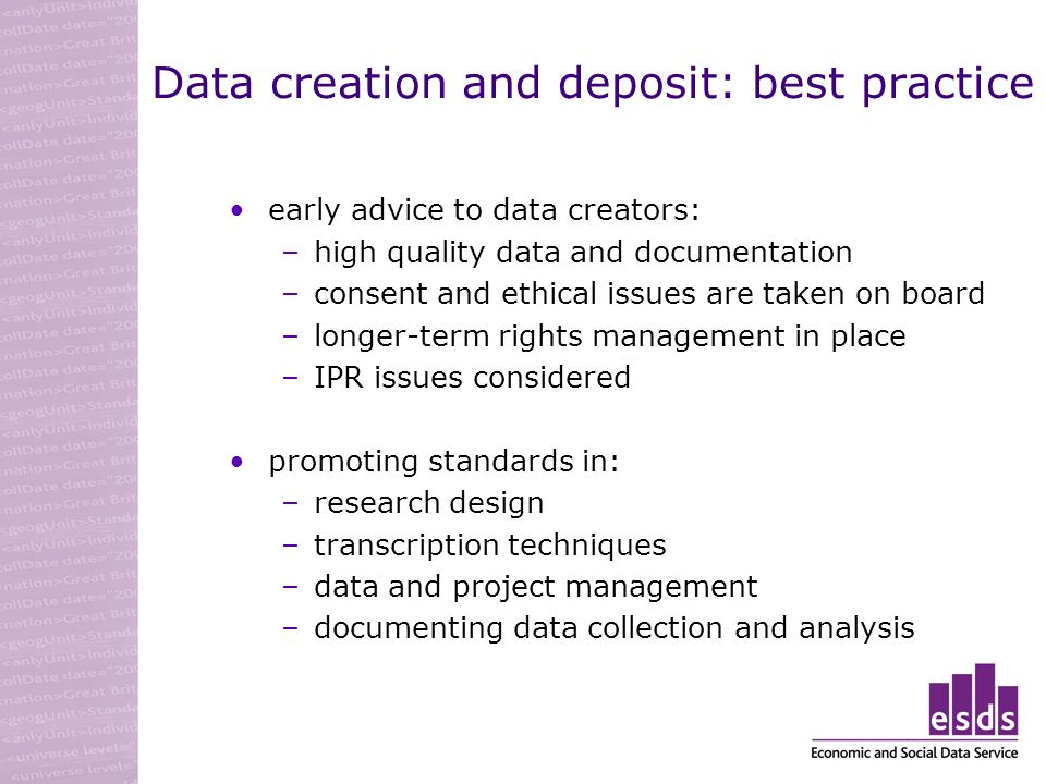Data creation and deposit: best practice early advice to data creators: –high quality data and documentation –consent and ethical issues are taken on board –longer-term rights management in place –IPR issues considered promoting standards in: –research design –transcription techniques –data and project management –documenting data collection and analysis