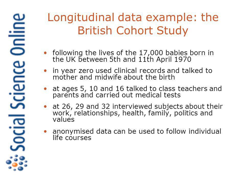 Longitudinal data example: the British Cohort Study following the lives of the 17,000 babies born in the UK between 5th and 11th April 1970 in year zero used clinical records and talked to mother and midwife about the birth at ages 5, 10 and 16 talked to class teachers and parents and carried out medical tests at 26, 29 and 32 interviewed subjects about their work, relationships, health, family, politics and values anonymised data can be used to follow individual life courses