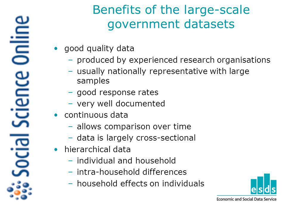 Benefits of the large-scale government datasets good quality data –produced by experienced research organisations –usually nationally representative with large samples –good response rates –very well documented continuous data –allows comparison over time –data is largely cross-sectional hierarchical data –individual and household –intra-household differences –household effects on individuals