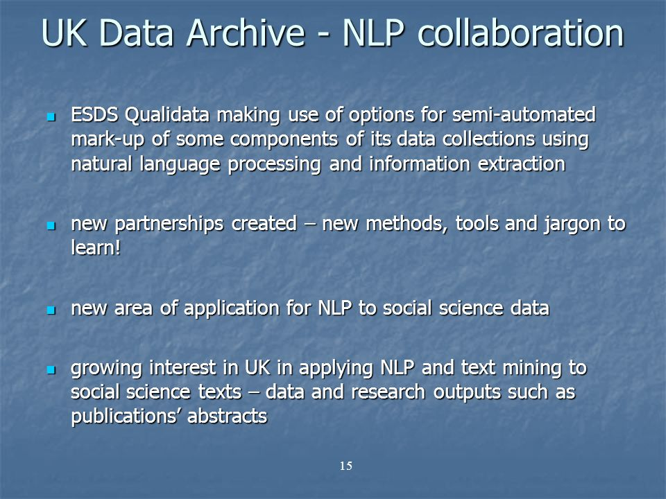 15 UK Data Archive - NLP collaboration ESDS Qualidata making use of options for semi-automated mark-up of some components of its data collections using natural language processing and information extraction ESDS Qualidata making use of options for semi-automated mark-up of some components of its data collections using natural language processing and information extraction new partnerships created – new methods, tools and jargon to learn.