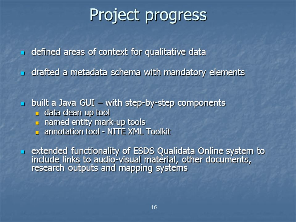16 Project progress defined areas of context for qualitative data defined areas of context for qualitative data drafted a metadata schema with mandatory elements drafted a metadata schema with mandatory elements built a Java GUI – with step-by-step components built a Java GUI – with step-by-step components data clean up tool data clean up tool named entity mark-up tools named entity mark-up tools annotation tool - NITE XML Toolkit annotation tool - NITE XML Toolkit extended functionality of ESDS Qualidata Online system to include links to audio-visual material, other documents, research outputs and mapping systems extended functionality of ESDS Qualidata Online system to include links to audio-visual material, other documents, research outputs and mapping systems