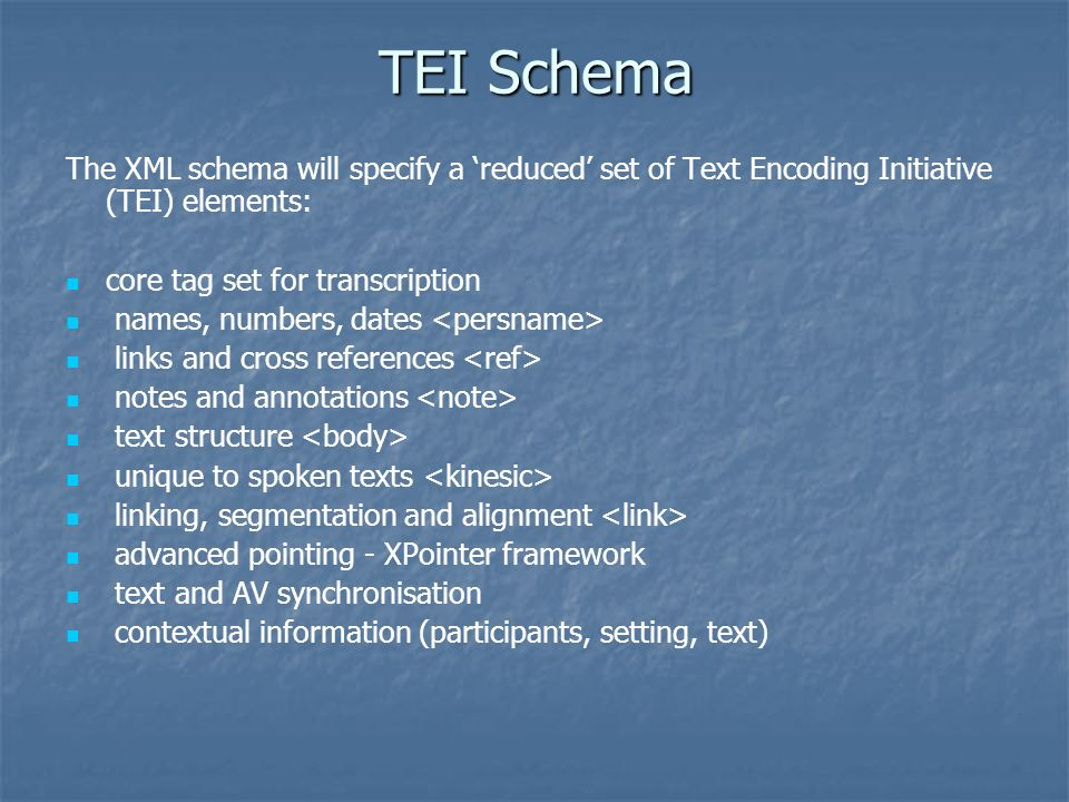 TEI Schema The XML schema will specify a reduced set of Text Encoding Initiative (TEI) elements: core tag set for transcription names, numbers, dates links and cross references notes and annotations text structure unique to spoken texts linking, segmentation and alignment advanced pointing - XPointer framework text and AV synchronisation contextual information (participants, setting, text)