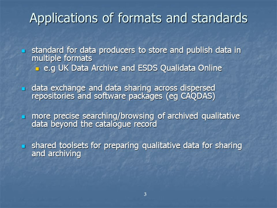 3 Applications of formats and standards standard for data producers to store and publish data in multiple formats standard for data producers to store and publish data in multiple formats e.g UK Data Archive and ESDS Qualidata Online e.g UK Data Archive and ESDS Qualidata Online data exchange and data sharing across dispersed repositories and software packages (eg CAQDAS) data exchange and data sharing across dispersed repositories and software packages (eg CAQDAS) more precise searching/browsing of archived qualitative data beyond the catalogue record more precise searching/browsing of archived qualitative data beyond the catalogue record shared toolsets for preparing qualitative data for sharing and archiving shared toolsets for preparing qualitative data for sharing and archiving