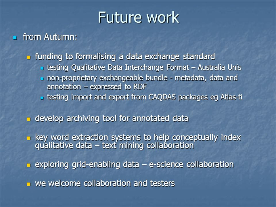 Future work from Autumn: from Autumn: funding to formalising a data exchange standard funding to formalising a data exchange standard testing Qualitative Data Interchange Format – Australia Unis testing Qualitative Data Interchange Format – Australia Unis non-proprietary exchangeable bundle - metadata, data and annotation – expressed to RDF non-proprietary exchangeable bundle - metadata, data and annotation – expressed to RDF testing import and export from CAQDAS packages eg Atlas-ti testing import and export from CAQDAS packages eg Atlas-ti develop archiving tool for annotated data develop archiving tool for annotated data key word extraction systems to help conceptually index qualitative data – text mining collaboration key word extraction systems to help conceptually index qualitative data – text mining collaboration exploring grid-enabling data – e-science collaboration exploring grid-enabling data – e-science collaboration we welcome collaboration and testers we welcome collaboration and testers