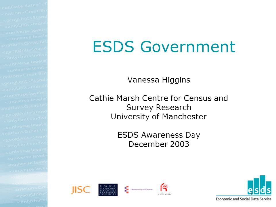 1 ESDS Government Vanessa Higgins Cathie Marsh Centre for Census and Survey Research University of Manchester ESDS Awareness Day December 2003