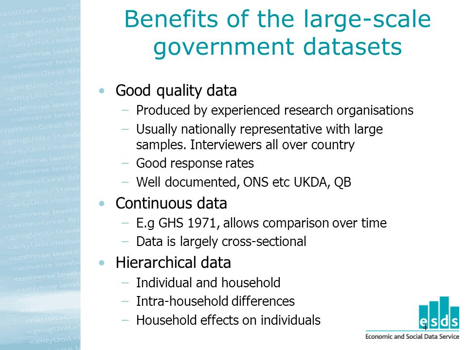 4 Benefits of the large-scale government datasets Good quality data –Produced by experienced research organisations –Usually nationally representative with large samples.