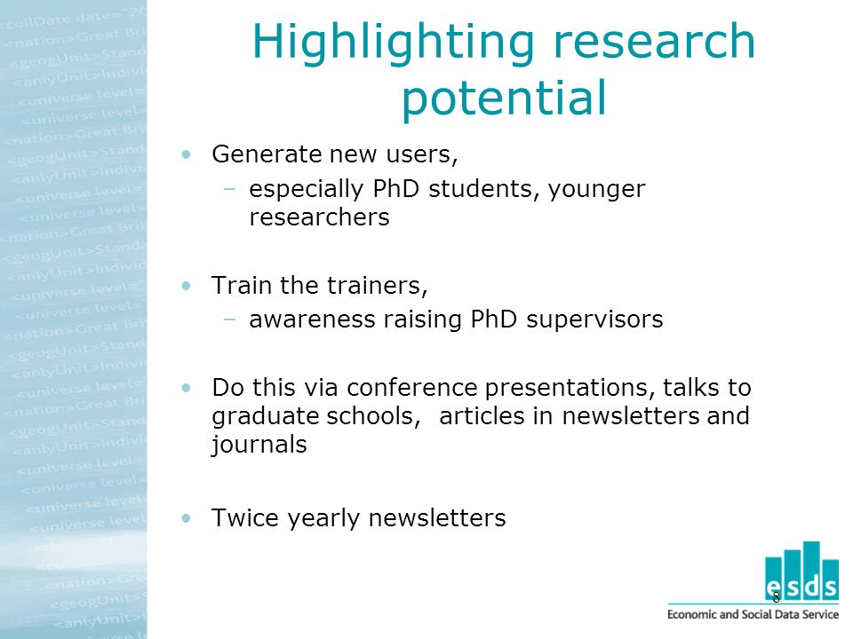 8 Highlighting research potential Generate new users, –especially PhD students, younger researchers Train the trainers, –awareness raising PhD supervisors Do this via conference presentations, talks to graduate schools, articles in newsletters and journals Twice yearly newsletters