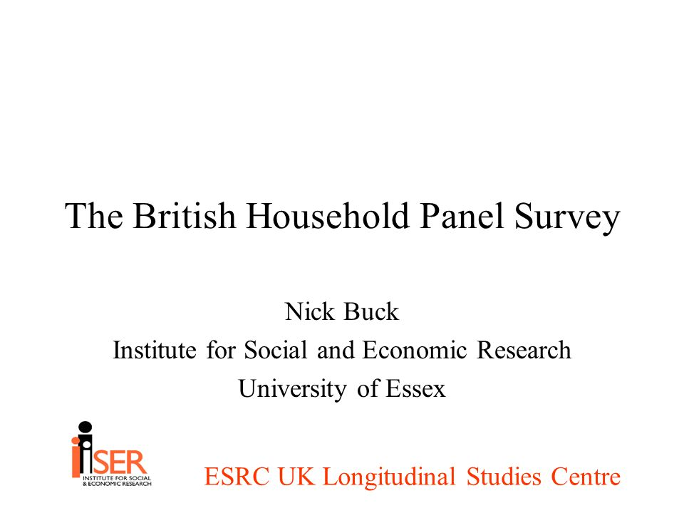 ESRC UK Longitudinal Studies Centre The British Household Panel Survey Nick Buck Institute for Social and Economic Research University of Essex
