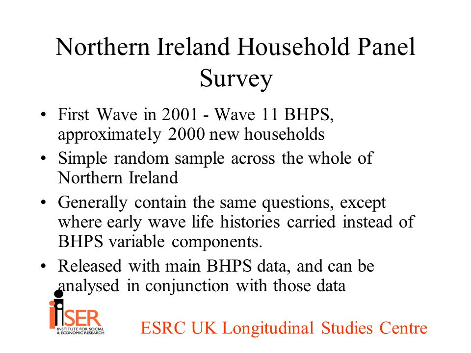 ESRC UK Longitudinal Studies Centre Northern Ireland Household Panel Survey First Wave in 2001 - Wave 11 BHPS, approximately 2000 new households Simpl