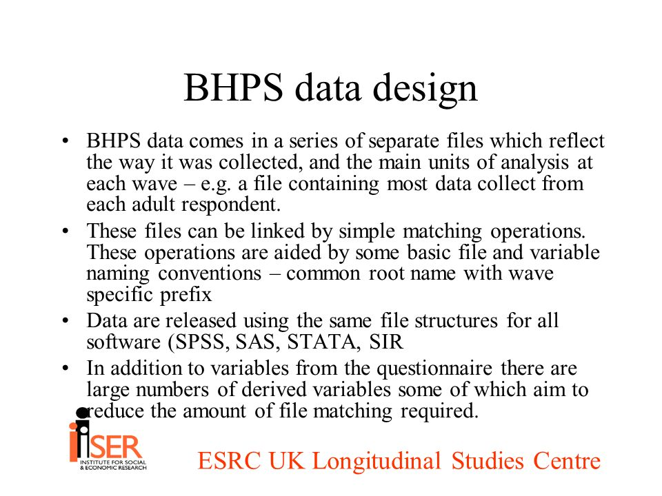 ESRC UK Longitudinal Studies Centre BHPS data design BHPS data comes in a series of separate files which reflect the way it was collected, and the mai