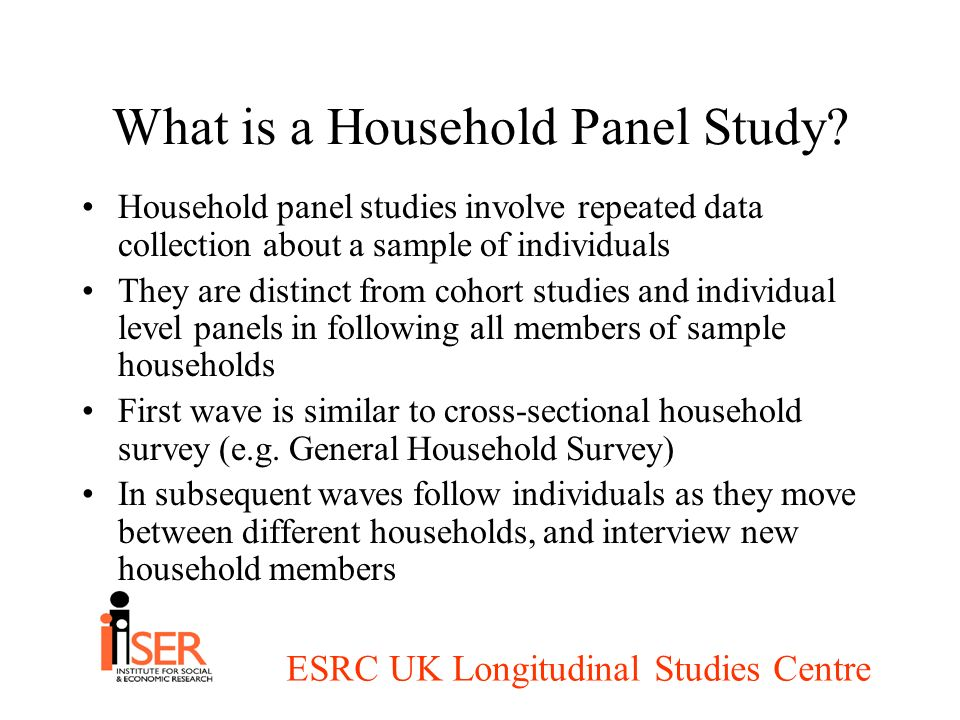 ESRC UK Longitudinal Studies Centre What is a Household Panel Study? Household panel studies involve repeated data collection about a sample of indivi