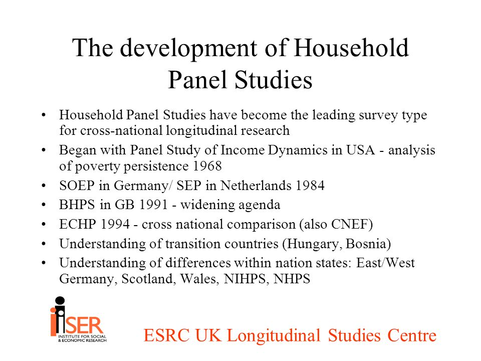 ESRC UK Longitudinal Studies Centre The development of Household Panel Studies Household Panel Studies have become the leading survey type for cross-n
