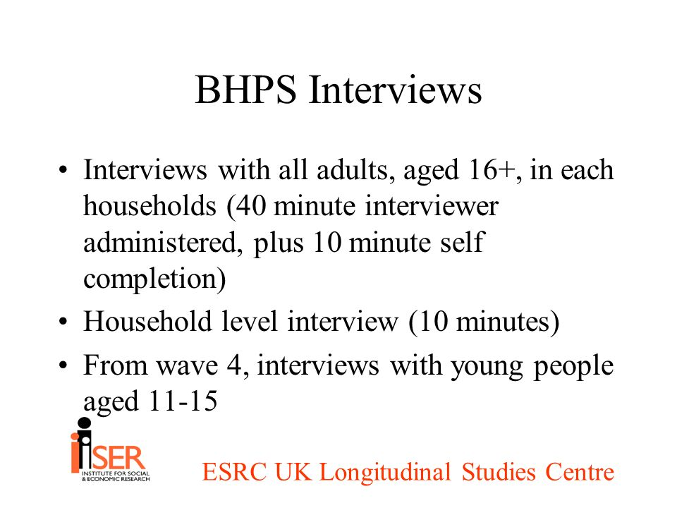 ESRC UK Longitudinal Studies Centre BHPS Interviews Interviews with all adults, aged 16+, in each households (40 minute interviewer administered, plus