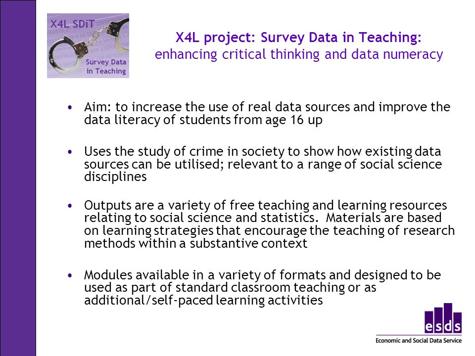 X4L project: Survey Data in Teaching: enhancing critical thinking and data numeracy Aim: to increase the use of real data sources and improve the data literacy of students from age 16 up Uses the study of crime in society to show how existing data sources can be utilised; relevant to a range of social science disciplines Outputs are a variety of free teaching and learning resources relating to social science and statistics.